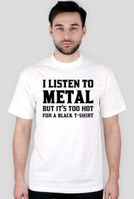 I listen to metal but it's too hot for a black T-shirt