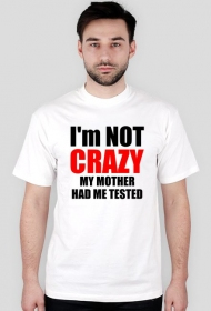 I'm not crazy my mother had me tested
