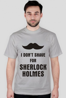 I don't shave for Sherlock Holmes