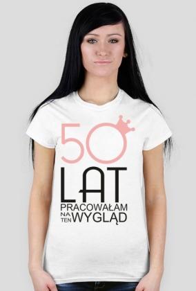 Koszulka urodzinowa - 50 lat pracowałam na ten wygląd