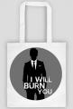 I will burn you