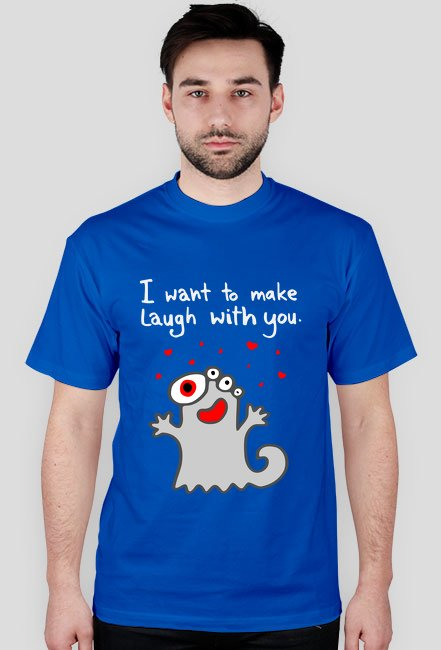 I want to make laugh with you.